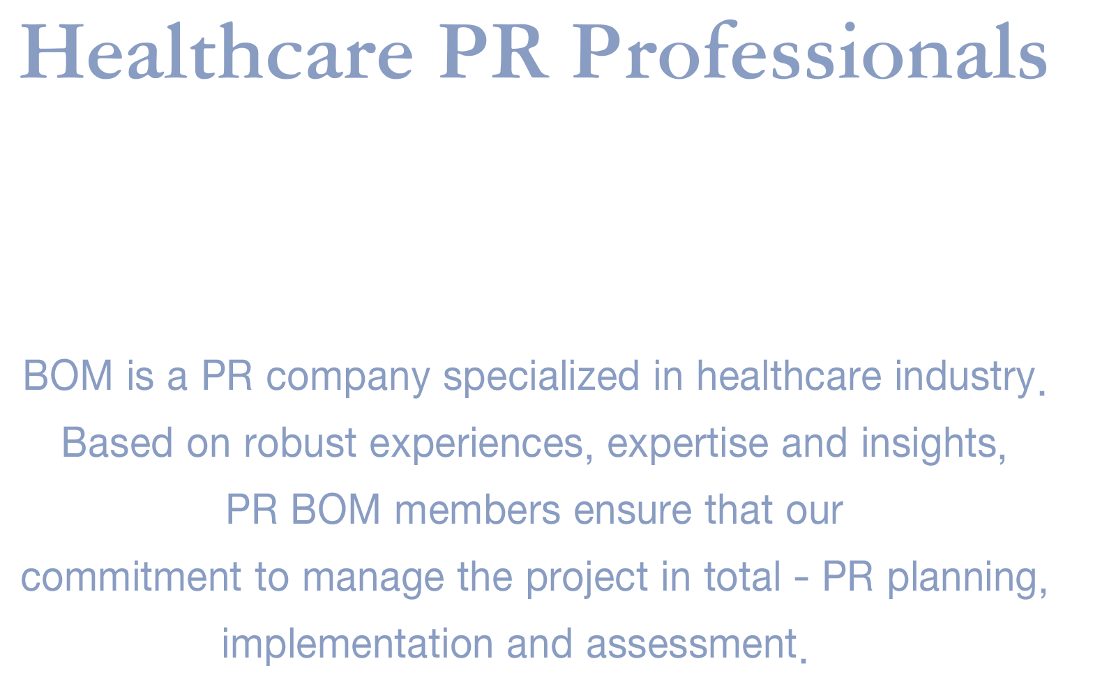 Healthcare PR Professionals BOM is a PR company specialized in healthcare industry. Based on robust experiences, expertise and insights, PR BOM members ensure that our commitment to manage the project in total - PR planning, implementation and assessment.