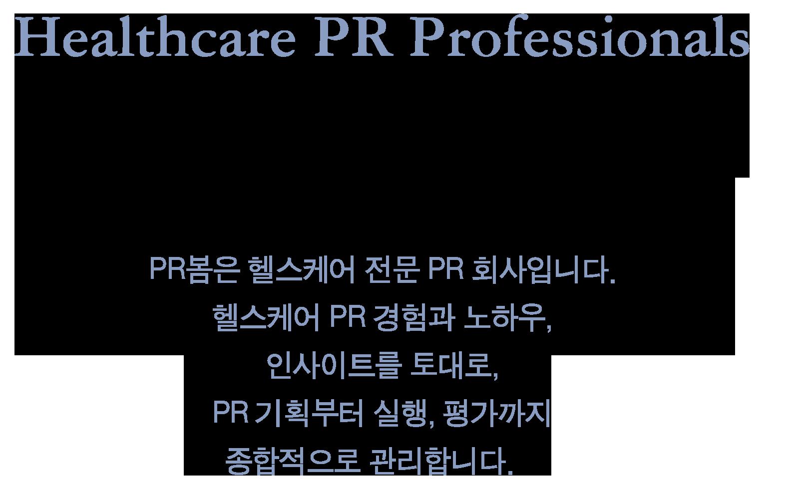 Healthcare PR Professionals PR봄은 헬스케어 전문 PR 회사입니다. 헬스케어 PR 경험과 노하우, 인사이트를 토대로, PR 기획부터 실행, 평가까지 종합적으로 관리합니다.